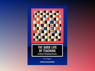 The Good Life of Teaching: An Ethics of Professional Practice av Chris Higgins