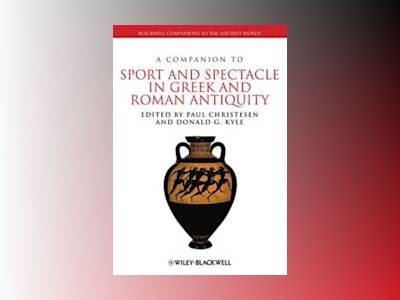 A Companion to Sport and Spectacle in Greek and Roman Antiquity av Paul Christesen