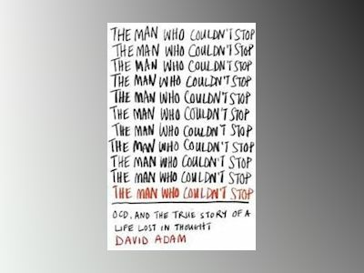 The Man Who Couldn't Stop: OCD and the True Story of a Life Lost in Thought av David Adam
