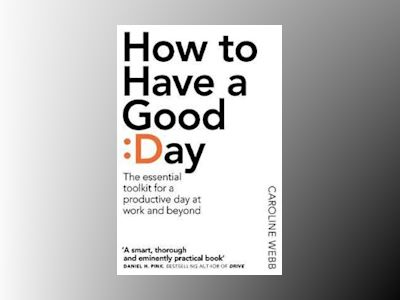 How to have a good day - the essential toolkit for a productive day at work av Caroline Webb