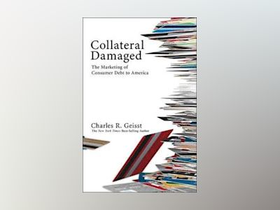 Collateral Damaged: The Marketing of Consumer Debt to America av Charles R. Geisst