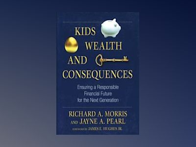 Kids, Wealth, and Consequences: Ensuring a Responsible Financial Future for av Richard A. Morris