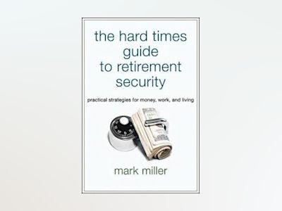 The Hard Times Guide to Retirement Security: Practical Strategies for Money av Mark Miller