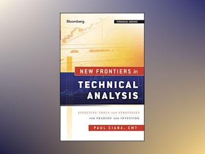 New Frontiers in Technical Analysis: Effective Tools and Strategies for Tra av Paul Ciana
