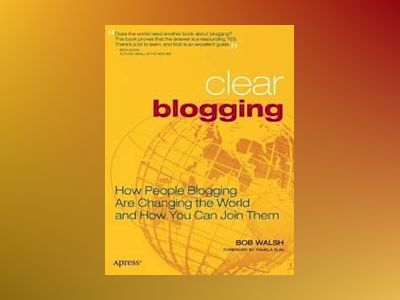 Clear Blogging: How People Blogging Are Changing the World and How You Can av Ganz