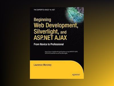 Beginning Web Development, Silverlight, and ASP.NET AJAX: From Novice to Pr av Moroney