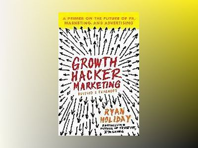 Growth hacker marketing - a primer on the future of pr, marketing, and adve av Ryan Holiday