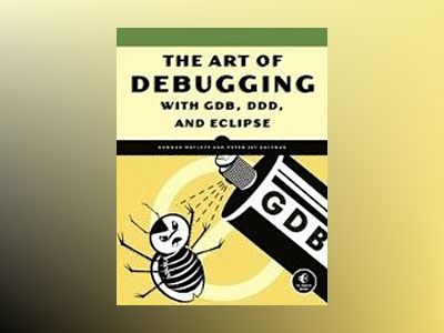 The Art of Debugging with GDB, DDD, and Eclipse av Norman Matloff