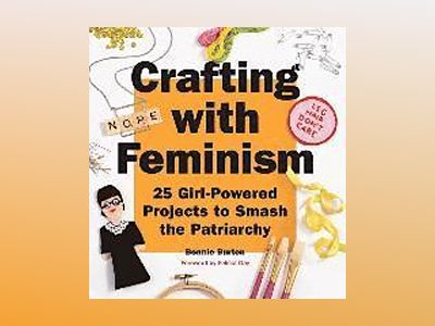 Crafting with feminism - 25 girl-powered projects to smash the patriarchy av Bonnie Burton