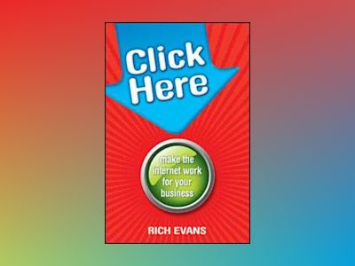 Click Here: Make the Internet Work for Your Business av Rich Evans