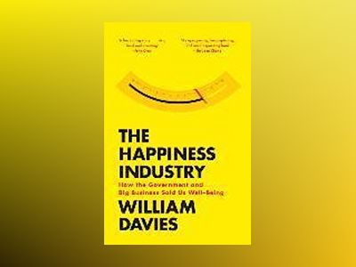 The Happiness Industry: How the Government and Big Business Sold Us Well-Be av William Davis