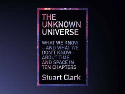 Unknown universe - what we dont know about time and space in ten chapters av Stuart Clark