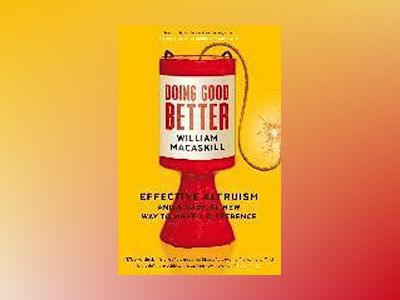Doing good better - effective altruism and a radical new way to make a diff av William Macaskill