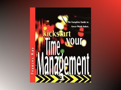 Kickstart Your Time Management: The Complete Guide to Great Work Habits av Frances Kay
