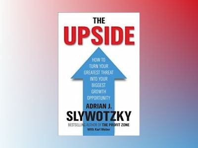 Upside - from risk taking to risk shaping - how to turn your greatest threa av Adrian Slywotzky
