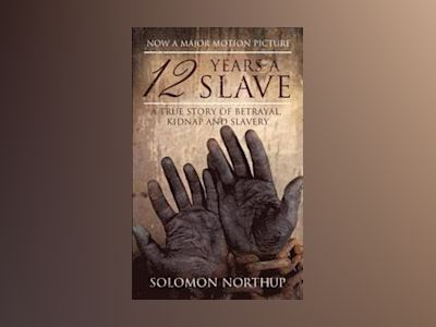 12 Years a Slave - a true story of betrayal, kidnap and slavery av Solomon Northup