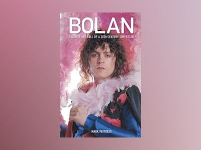 BOLAN: THE RISE AND FALL OF A 20TH CENTURY SUPERSTAR av Mark Paytress