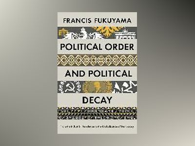 Political order and political decay - from the industrial revolution to the av Francis Fukuyama