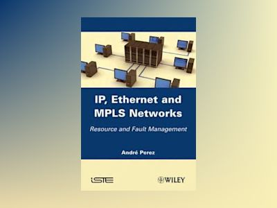 IP, Ethernet and MPLS Networks: Resource and Fault Management av André Perez