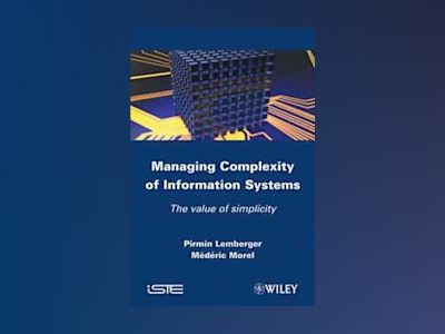 Managing Complexity of Information Systems: The value of simplicity av P. P. Lemberger