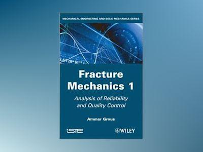 Analysis of Reliability and Quality Control: Fracture Mechanics, Volume 1 av Ammar Grous