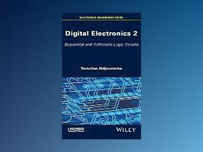 Digital Electronics, Volume 2: Sequential and Arithmetic Logic Circuits av Ndjountche Tertulien
