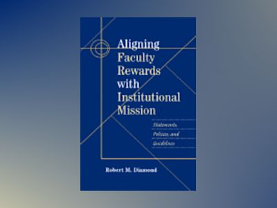 Aligning Faculty Rewards with Institutional Mission: Statements, Policies, av Robert M. Diamond