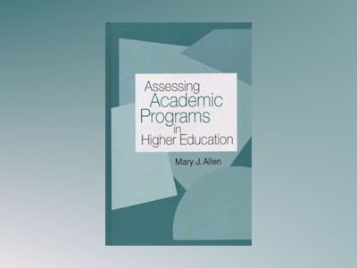 Assessing Academic Programs in Higher Education av Mary J. Allen