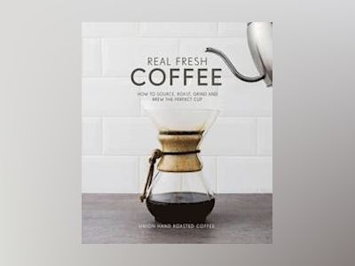 Real fresh coffee - how to source, roast, grind and brew the perfect cup av Union Hand-roasted Coffee
