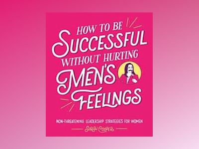 How to Be Successful Without Hurting Men's Feelings av Sarah Cooper