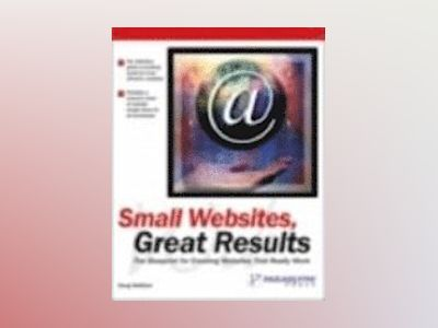 Small Web Sites, Great Results:The Blueprint for Creating Web Sites that Re av Roger C. Parker