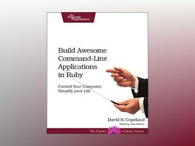 Build Awesome Command-Line Applications in Ruby av David B. Copeland