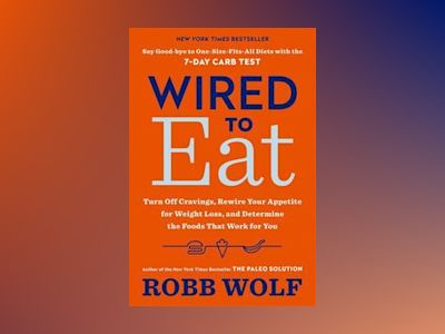 Wired to eat - turn off cravings, rewire your appetite for weight loss, and av Robb Wolf