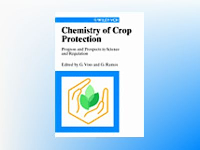 Chemistry of Crop Protection: Progress and Prospects in Science and Regulat av G. Voss
