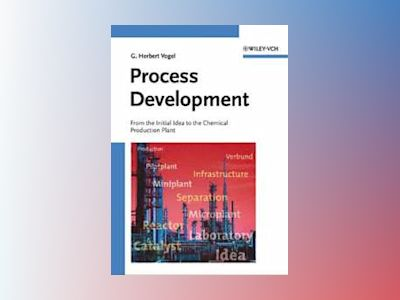 Process Development: From the Initial Idea to the Chemical Production Plant av G. Herbert Vogel