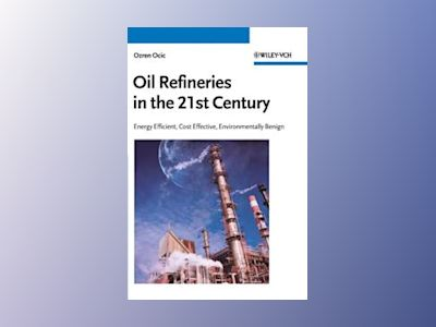 Oil Refineries in the 21st Century: Energy Efficient, Cost Effective, Envir av Ozren Ocic