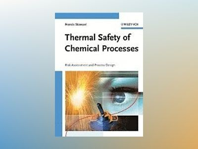 Thermal Safety of Chemical Processes: Risk Assessment and Process Design av Francis Stoessel