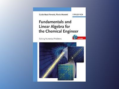 Fundamentals and Linear Algebra for the Chemical Engineer: Solving Numerica av Guido Buzzi-Ferraris