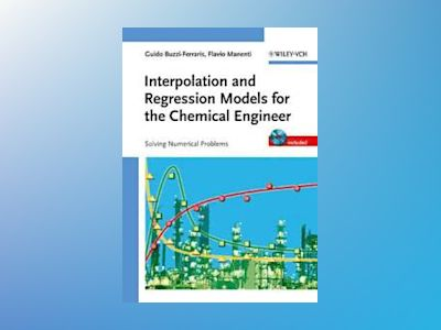 Interpolation and Regression Models for the Chemical Engineer: Solving Nume av Guido Buzzi-Ferraris