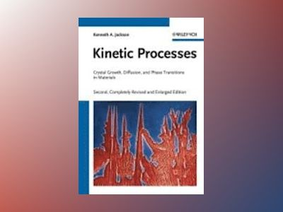 Kinetic Processes: Crystal Growth, Diffusion, and Phase Transitions in Mate av Kenneth A. Jackson