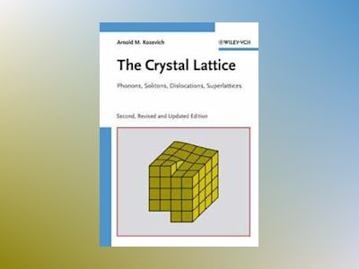 The Crystal Lattice: Phonons, Solitons, Dislocations av Arnold M. Kosevich
