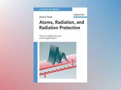 Atoms, Radiation, and Radiation Protection, 3rd, Completely Revised and Enl av James E. Turner