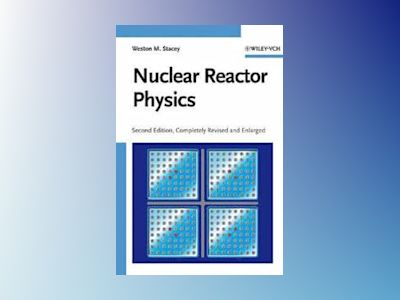 Nuclear Reactor Physics, 2nd, Completely Revised and Enlarged Edition av Weston M. Stacey