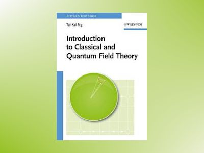 Introduction to Classical and Quantum Field Theory av Tai-Kai Ng