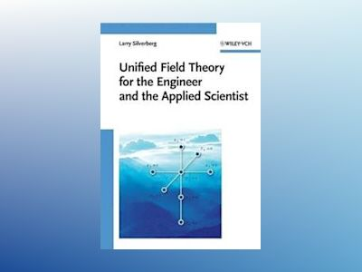 Unified Field Theory for the Engineer and the Applied Scientist av Larry Silverberg