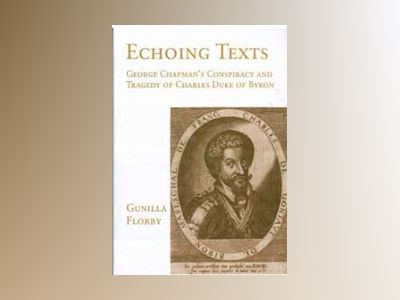 Echoing texts : George Chapman's Conspiracy and Tragedy of Charles Duke of av Gunilla Florby
