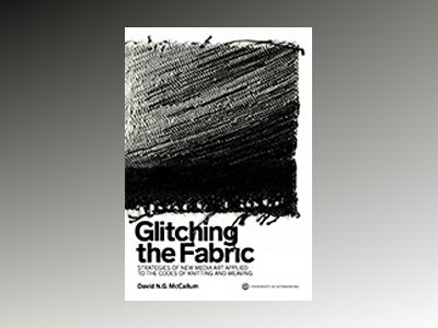 Glitching the Fabric : strategies of new media art applied to the codes of knitting and weaving av David N.G. McCallum