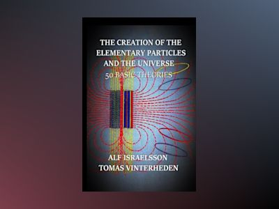 The creation of the elementary particles and the universe : 50 Basic Theories av Alf Israelsson