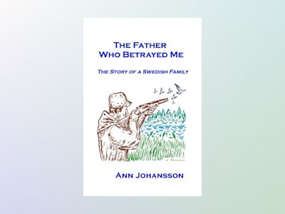 The father who betrayed me : the story of a Swedish family av Ann Johansson