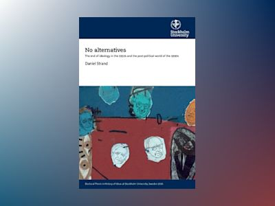 No alternatives : the end of ideology in the 1950s and the post-political world of the 1990s av Daniel Strand